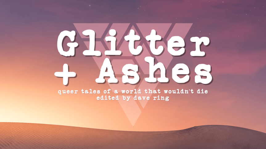 The World is Broken, I'm Not: Review of <em>Glitter + Ashes: Queer Tales of a World That Wouldn't Die</em>, ed. davering