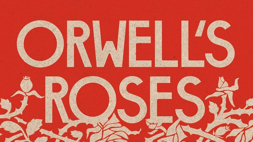 Roses Are Red and Socialism Is, Too: Review of <i>Orwell's Roses</i> by RebeccaSolnit